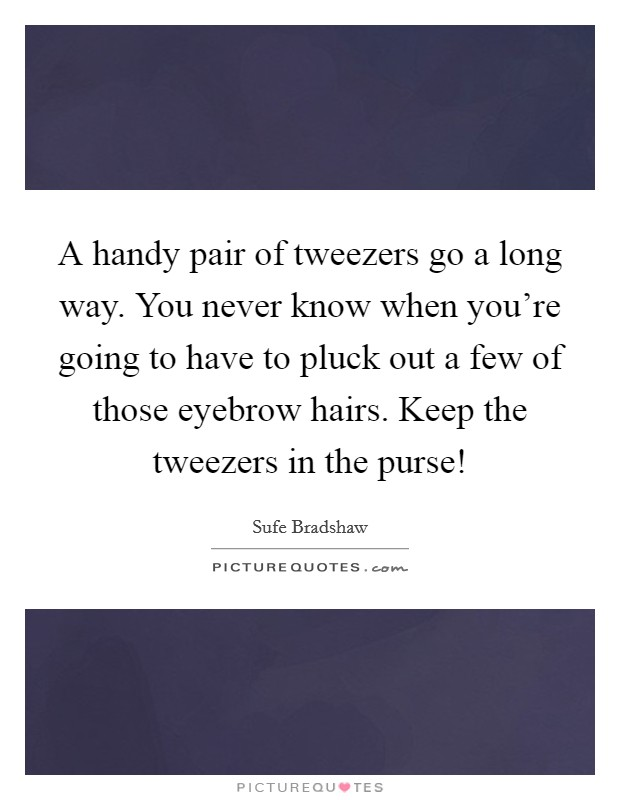 A handy pair of tweezers go a long way. You never know when you're going to have to pluck out a few of those eyebrow hairs. Keep the tweezers in the purse! Picture Quote #1