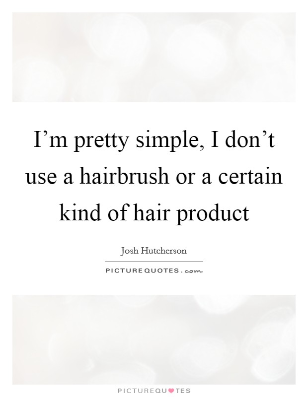 I'm pretty simple, I don't use a hairbrush or a certain kind of hair product Picture Quote #1