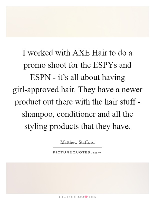 I worked with AXE Hair to do a promo shoot for the ESPYs and ESPN - it's all about having girl-approved hair. They have a newer product out there with the hair stuff - shampoo, conditioner and all the styling products that they have Picture Quote #1