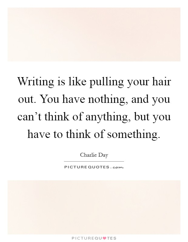 Writing is like pulling your hair out. You have nothing, and you can't think of anything, but you have to think of something. Picture Quote #1