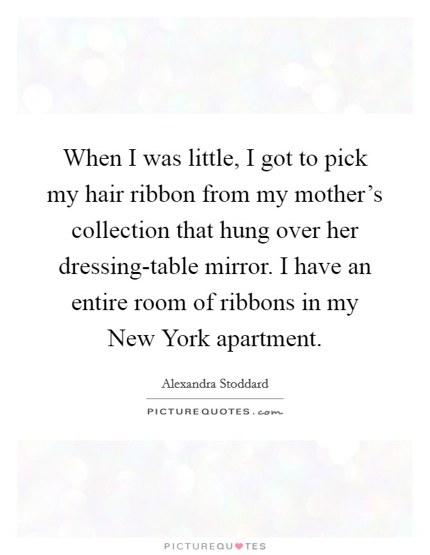 When I was little, I got to pick my hair ribbon from my mother's collection that hung over her dressing-table mirror. I have an entire room of ribbons in my New York apartment Picture Quote #1