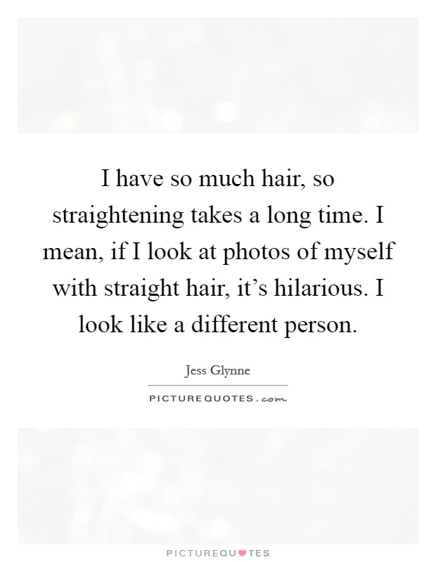 I have so much hair, so straightening takes a long time. I mean, if I look at photos of myself with straight hair, it's hilarious. I look like a different person Picture Quote #1