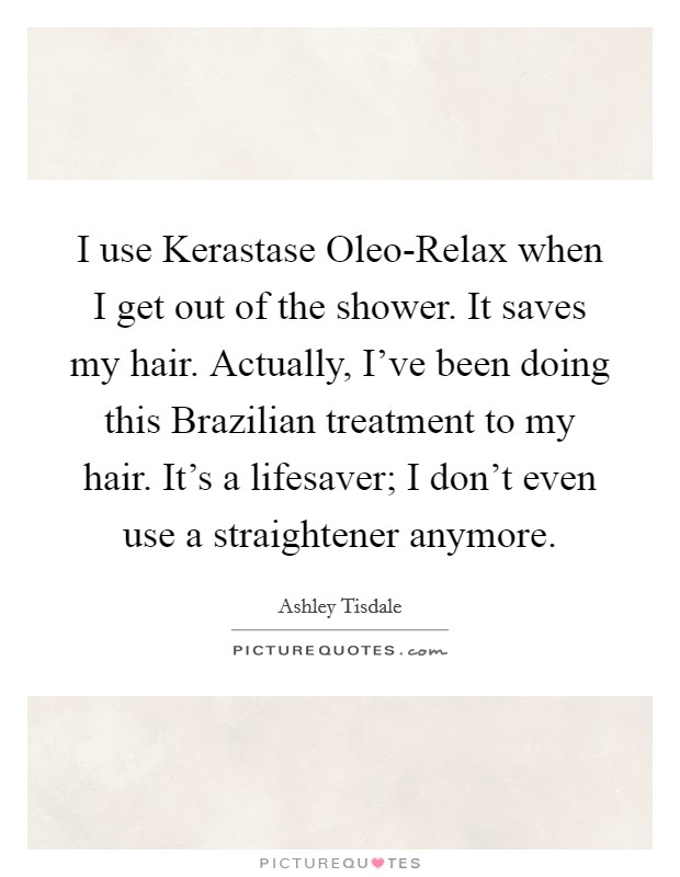 I use Kerastase Oleo-Relax when I get out of the shower. It saves my hair. Actually, I've been doing this Brazilian treatment to my hair. It's a lifesaver; I don't even use a straightener anymore Picture Quote #1