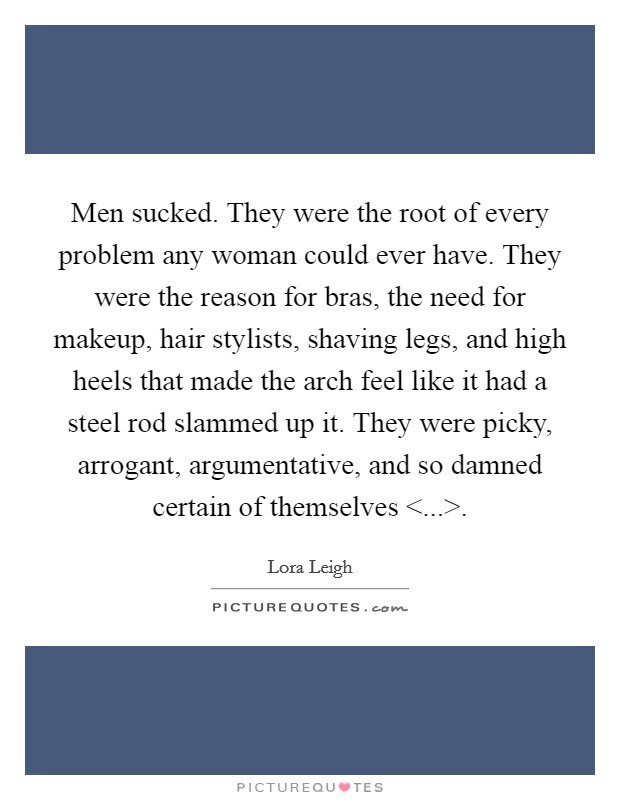 Men sucked. They were the root of every problem any woman could ever have. They were the reason for bras, the need for makeup, hair stylists, shaving legs, and high heels that made the arch feel like it had a steel rod slammed up it. They were picky, arrogant, argumentative, and so damned certain of themselves <...> Picture Quote #1