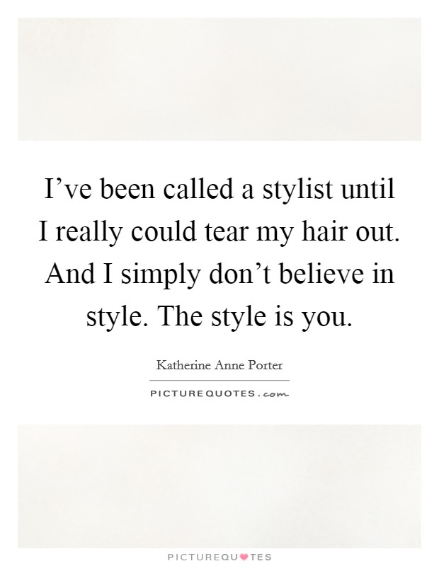 I've been called a stylist until I really could tear my hair out. And I simply don't believe in style. The style is you Picture Quote #1