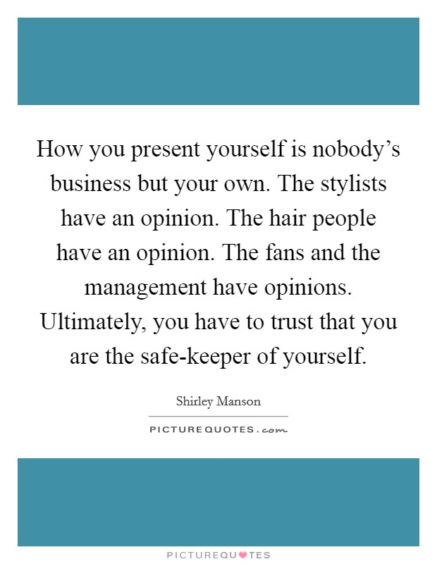 How you present yourself is nobody's business but your own. The stylists have an opinion. The hair people have an opinion. The fans and the management have opinions. Ultimately, you have to trust that you are the safe-keeper of yourself Picture Quote #1