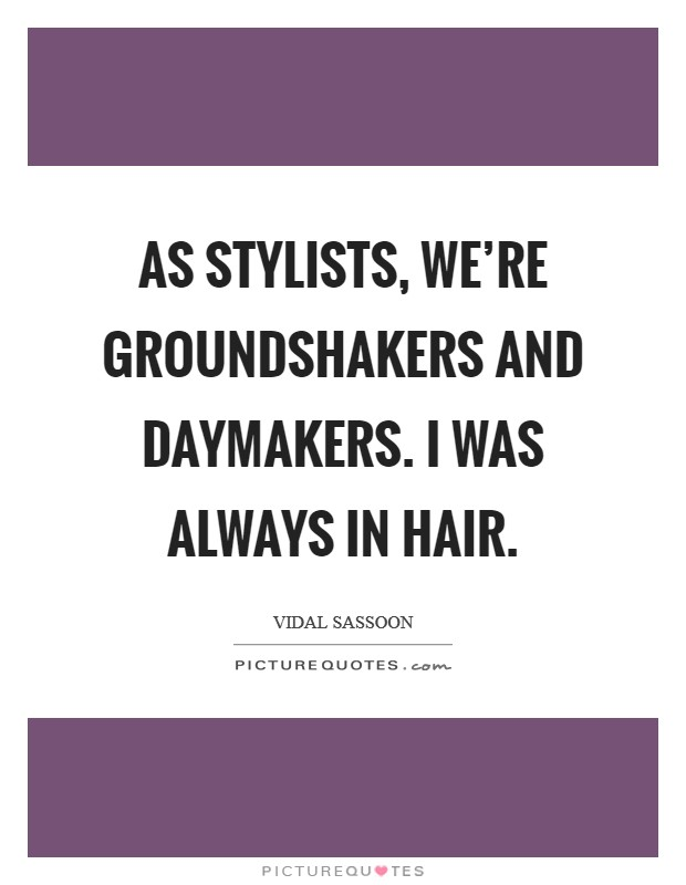 As stylists, we're groundshakers and daymakers. I was always in hair Picture Quote #1