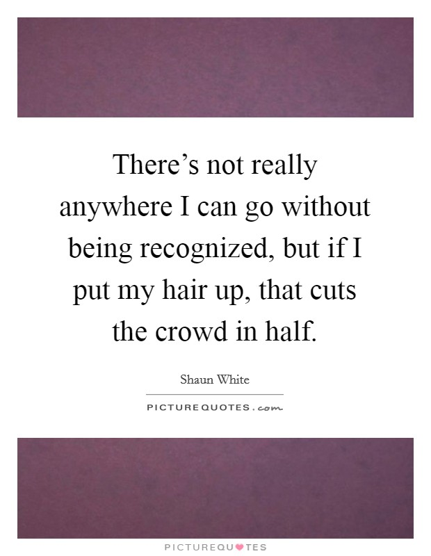 There's not really anywhere I can go without being recognized, but if I put my hair up, that cuts the crowd in half Picture Quote #1