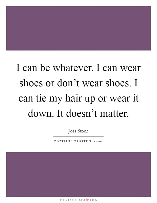 I can be whatever. I can wear shoes or don't wear shoes. I can tie my hair up or wear it down. It doesn't matter Picture Quote #1