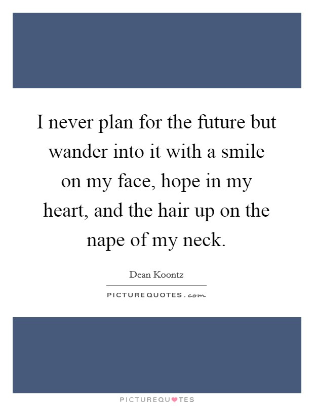 I never plan for the future but wander into it with a smile on my face, hope in my heart, and the hair up on the nape of my neck Picture Quote #1