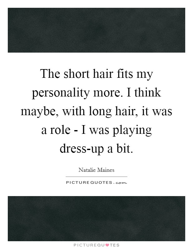 The short hair fits my personality more. I think maybe, with long hair, it was a role - I was playing dress-up a bit Picture Quote #1