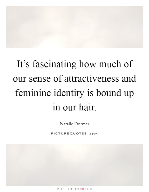 It's fascinating how much of our sense of attractiveness and feminine identity is bound up in our hair Picture Quote #1