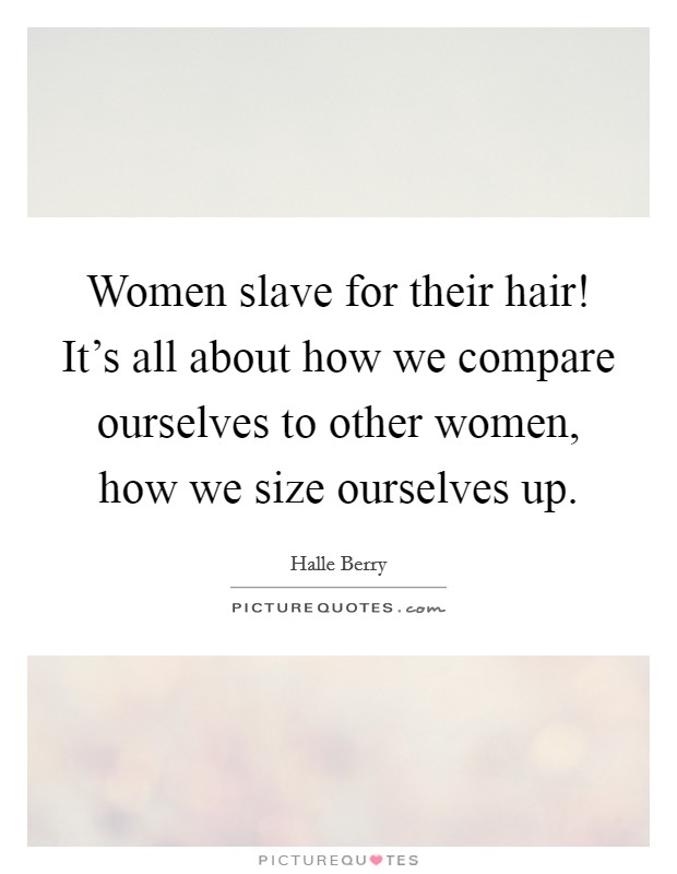 Women slave for their hair! It's all about how we compare ourselves to other women, how we size ourselves up Picture Quote #1
