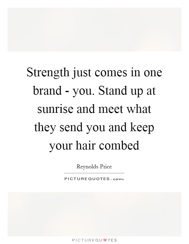 Strength just comes in one brand - you. Stand up at sunrise and meet what they send you and keep your hair combed Picture Quote #1