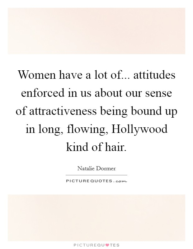 Women have a lot of... attitudes enforced in us about our sense of attractiveness being bound up in long, flowing, Hollywood kind of hair Picture Quote #1