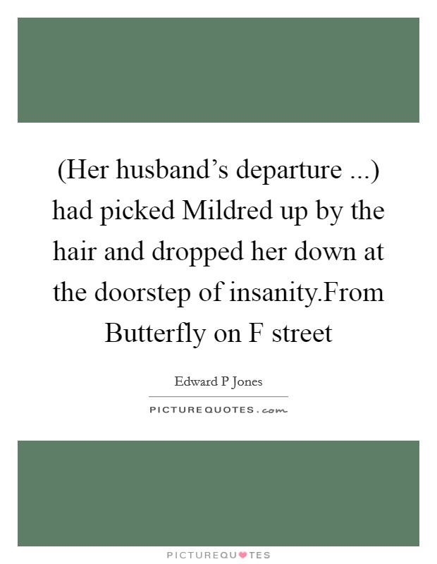 (Her husband's departure ...) had picked Mildred up by the hair and dropped her down at the doorstep of insanity.From Butterfly on F street Picture Quote #1