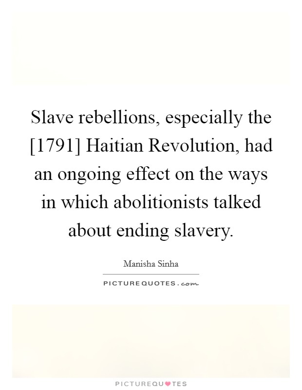 Slave rebellions, especially the [1791] Haitian Revolution, had an ongoing effect on the ways in which abolitionists talked about ending slavery Picture Quote #1