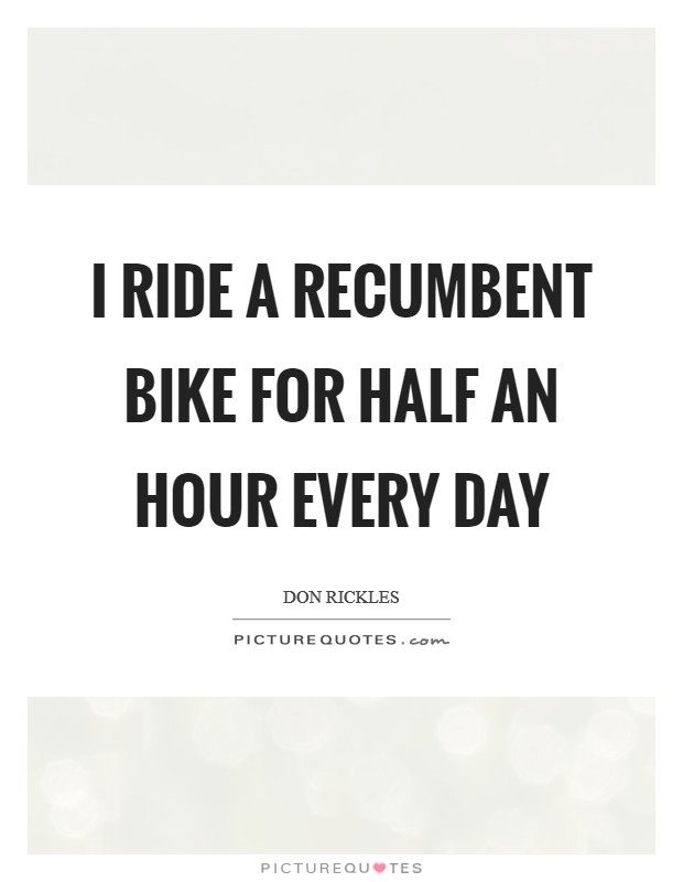 I ride a recumbent bike for half an hour every day Picture Quote #1