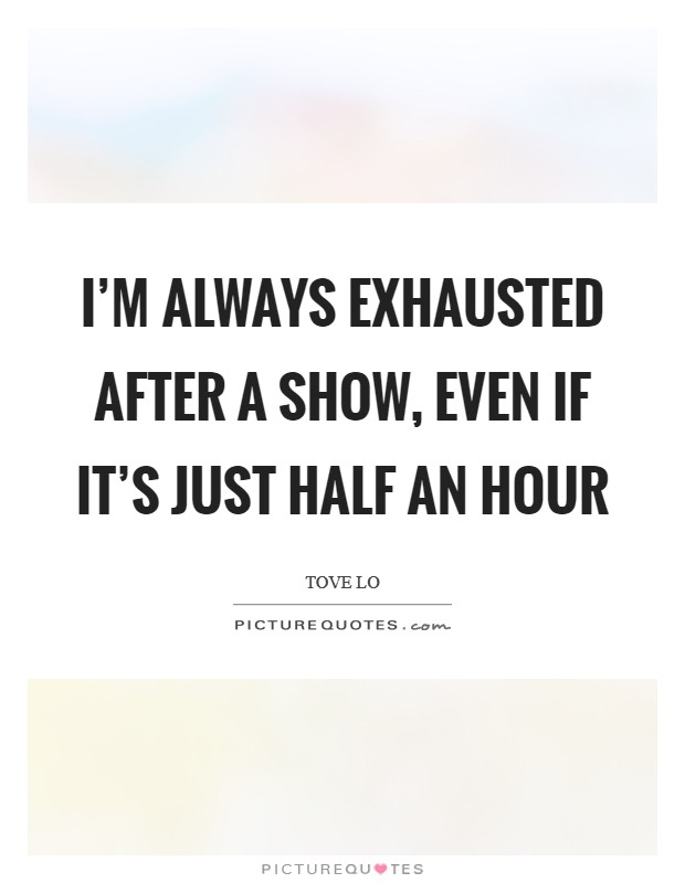 I'm always exhausted after a show, even if it's just half an hour Picture Quote #1