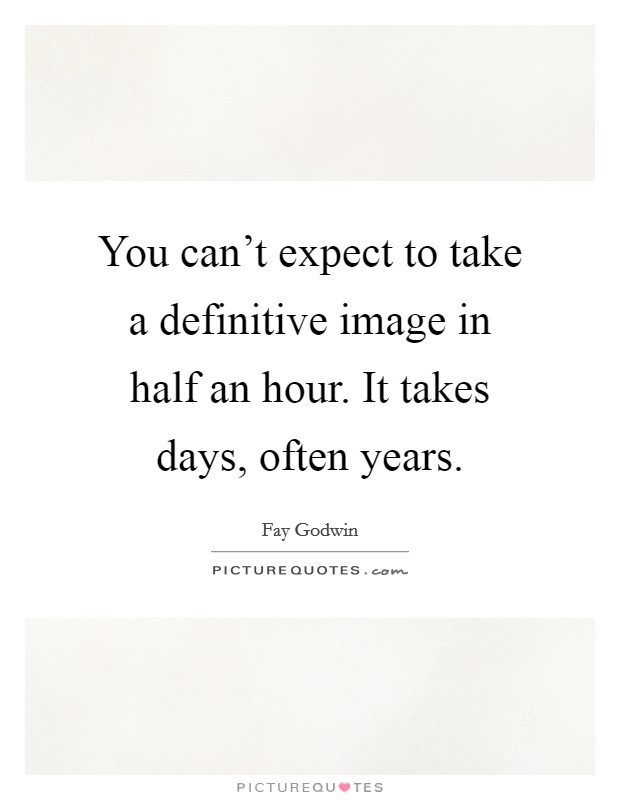You can't expect to take a definitive image in half an hour. It takes days, often years Picture Quote #1