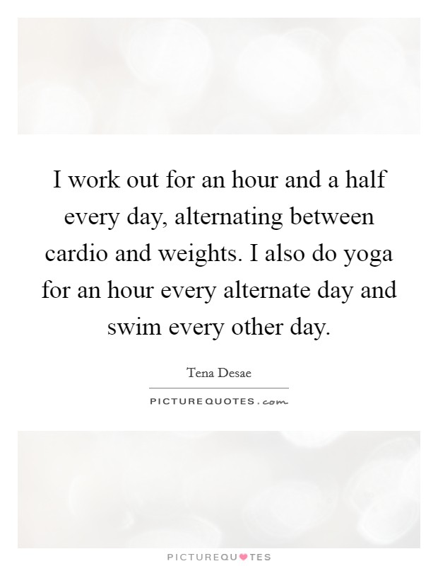 I work out for an hour and a half every day, alternating between cardio and weights. I also do yoga for an hour every alternate day and swim every other day Picture Quote #1