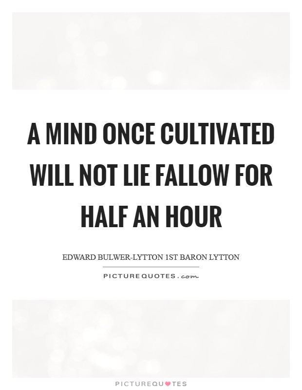 A mind once cultivated will not lie fallow for half an hour Picture Quote #1