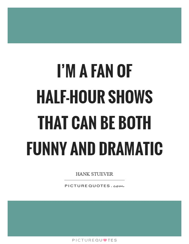 I'm a fan of half-hour shows that can be both funny and dramatic Picture Quote #1
