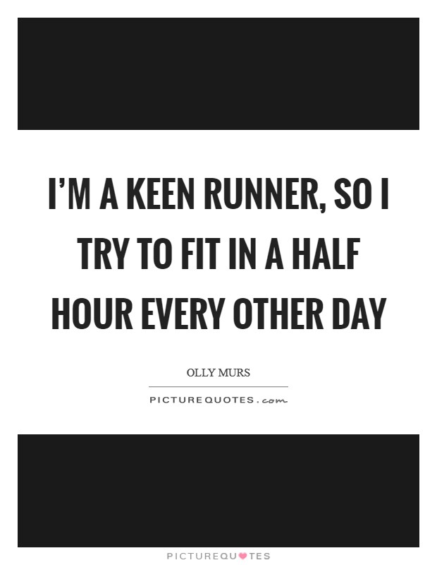 I'm a keen runner, so I try to fit in a half hour every other day Picture Quote #1