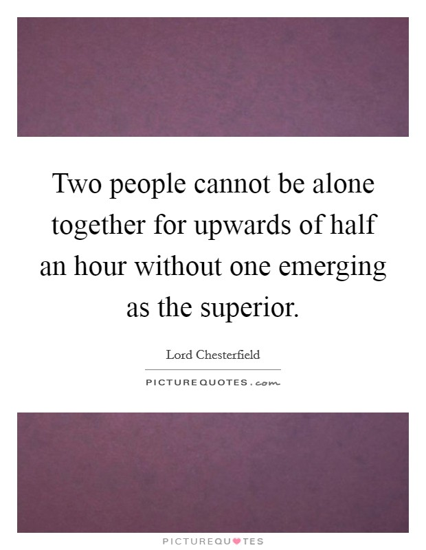 Two people cannot be alone together for upwards of half an hour without one emerging as the superior Picture Quote #1