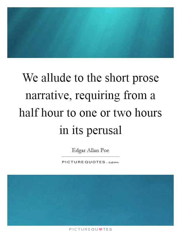 We allude to the short prose narrative, requiring from a half hour to one or two hours in its perusal Picture Quote #1