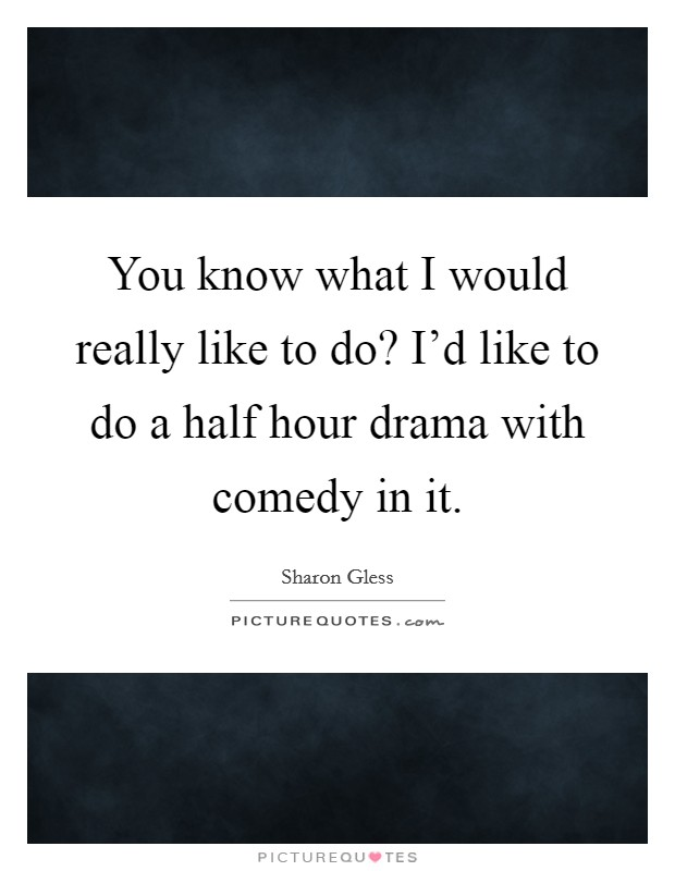You know what I would really like to do? I'd like to do a half hour drama with comedy in it Picture Quote #1
