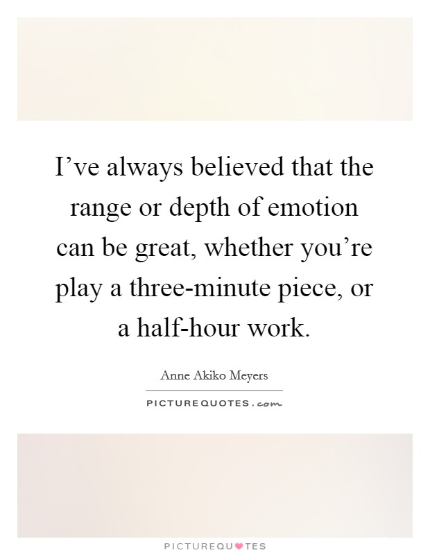 I've always believed that the range or depth of emotion can be great, whether you're play a three-minute piece, or a half-hour work Picture Quote #1
