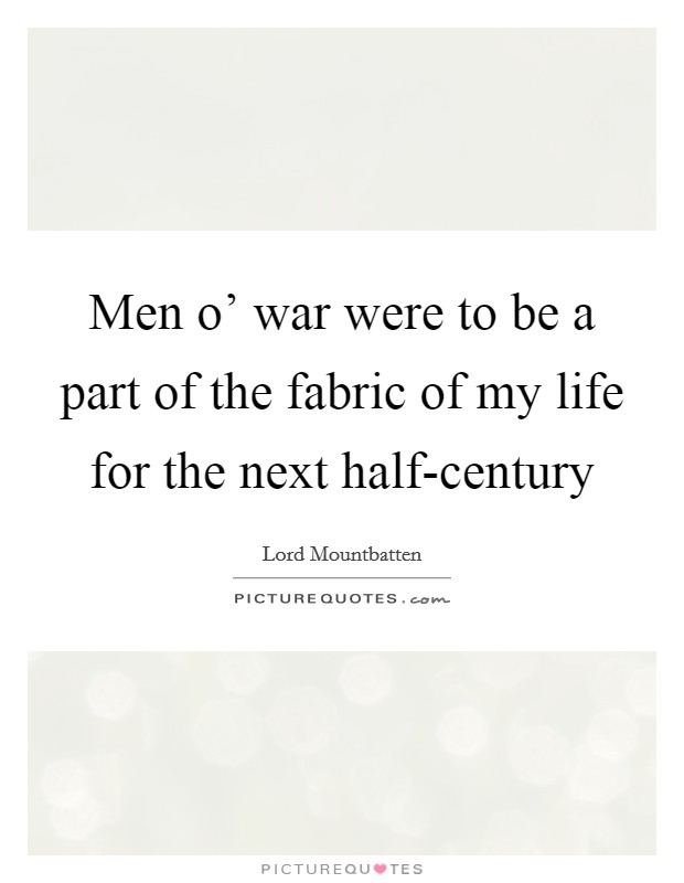 Men o' war were to be a part of the fabric of my life for the next half-century Picture Quote #1