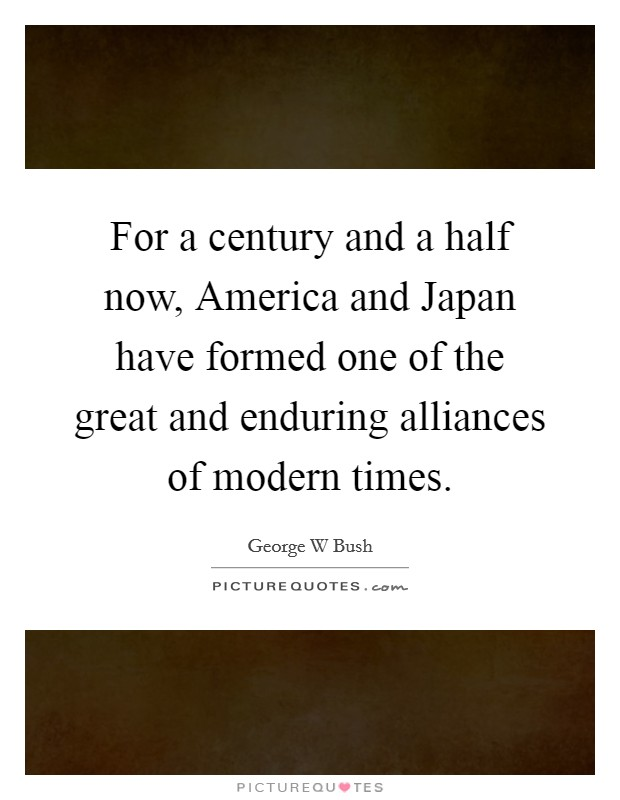 For a century and a half now, America and Japan have formed one of the great and enduring alliances of modern times Picture Quote #1