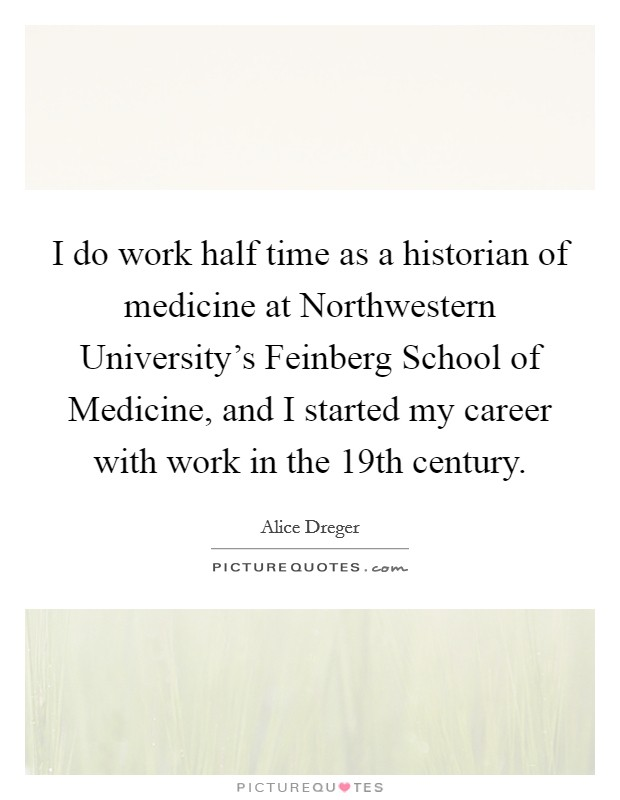 I do work half time as a historian of medicine at Northwestern University's Feinberg School of Medicine, and I started my career with work in the 19th century Picture Quote #1