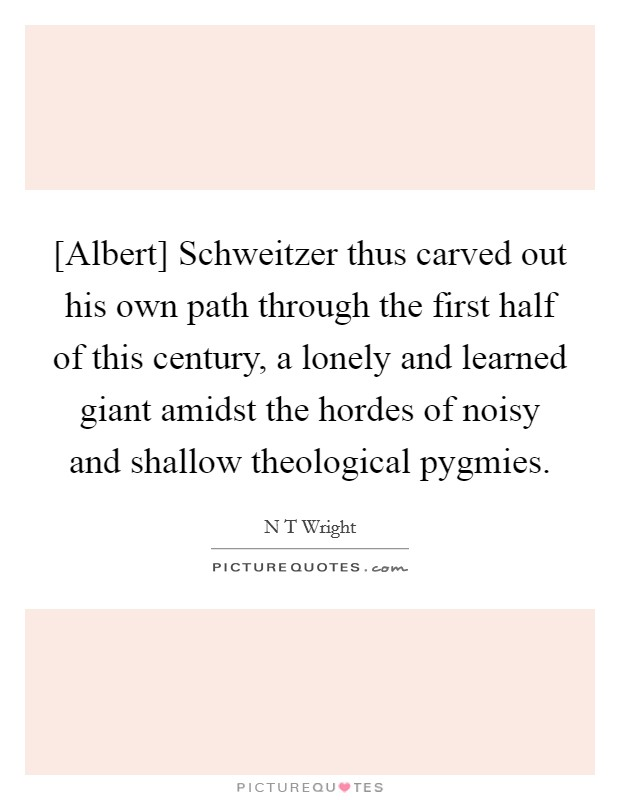 [Albert] Schweitzer thus carved out his own path through the first half of this century, a lonely and learned giant amidst the hordes of noisy and shallow theological pygmies Picture Quote #1
