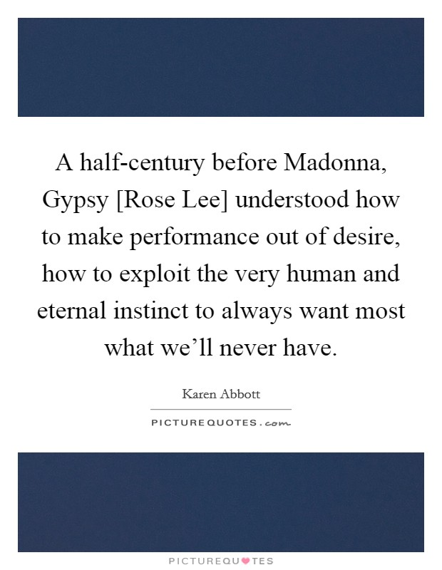 A half-century before Madonna, Gypsy [Rose Lee] understood how to make performance out of desire, how to exploit the very human and eternal instinct to always want most what we'll never have Picture Quote #1