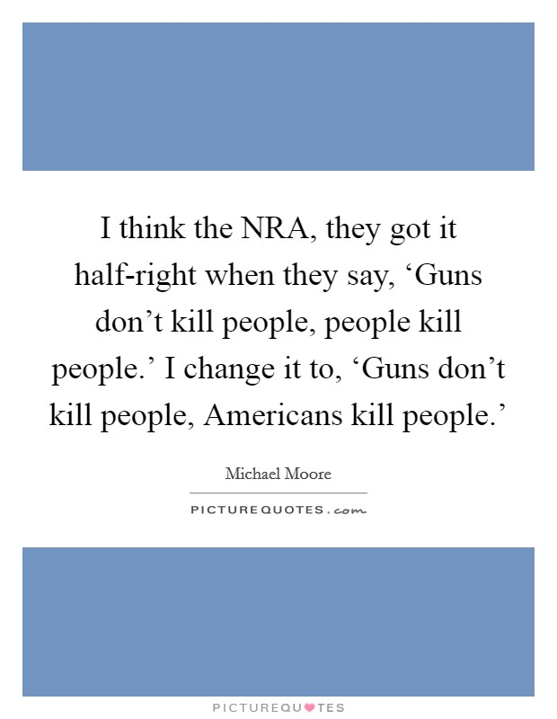 I think the NRA, they got it half-right when they say, 'Guns don't kill people, people kill people.' I change it to, 'Guns don't kill people, Americans kill people.' Picture Quote #1