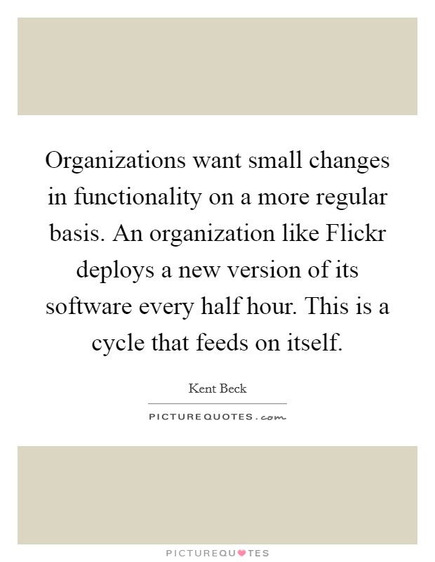 Organizations want small changes in functionality on a more regular basis. An organization like Flickr deploys a new version of its software every half hour. This is a cycle that feeds on itself Picture Quote #1