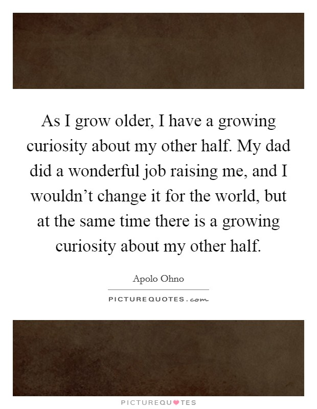 As I grow older, I have a growing curiosity about my other half. My dad did a wonderful job raising me, and I wouldn't change it for the world, but at the same time there is a growing curiosity about my other half Picture Quote #1
