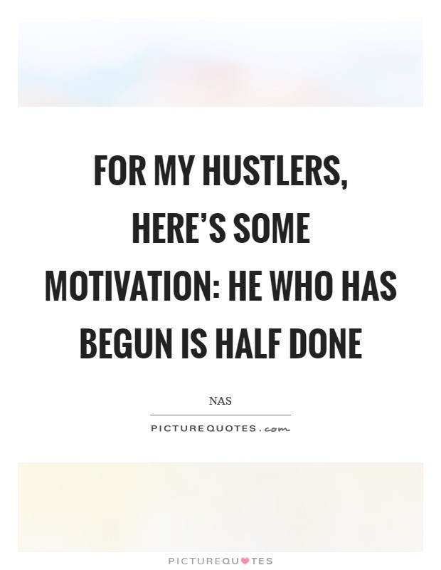 For my hustlers, here's some motivation: He who has begun is half done Picture Quote #1