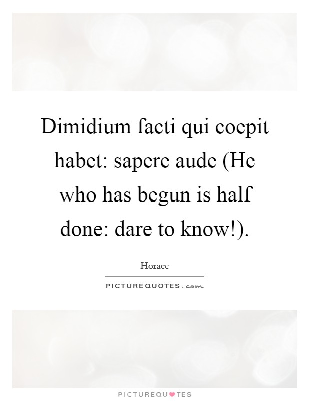 Dimidium facti qui coepit habet: sapere aude (He who has begun is half done: dare to know!) Picture Quote #1