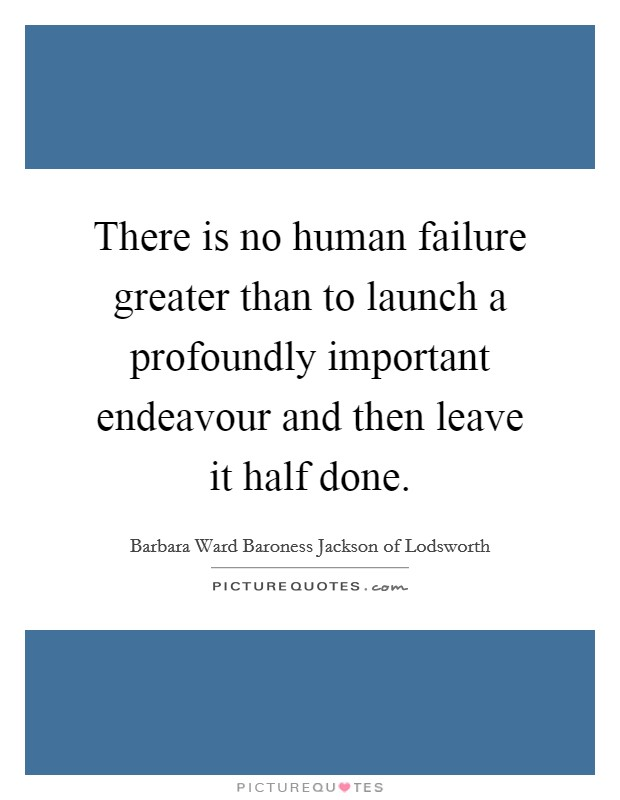 There is no human failure greater than to launch a profoundly important endeavour and then leave it half done Picture Quote #1