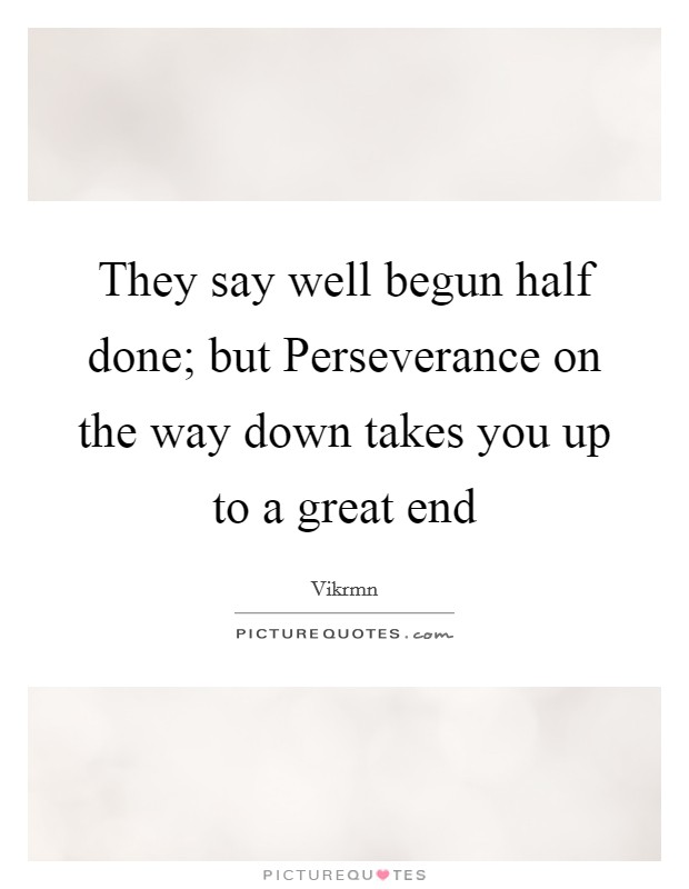 They say well begun half done; but Perseverance on the way down takes you up to a great end Picture Quote #1