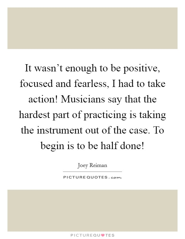 It wasn't enough to be positive, focused and fearless, I had to take action! Musicians say that the hardest part of practicing is taking the instrument out of the case. To begin is to be half done! Picture Quote #1