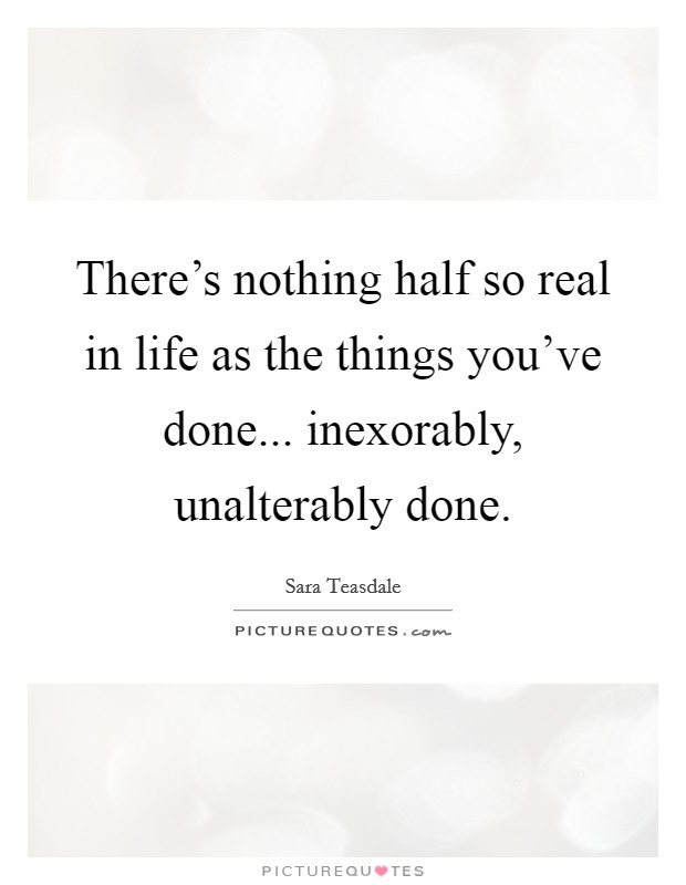 There's nothing half so real in life as the things you've done... inexorably, unalterably done Picture Quote #1