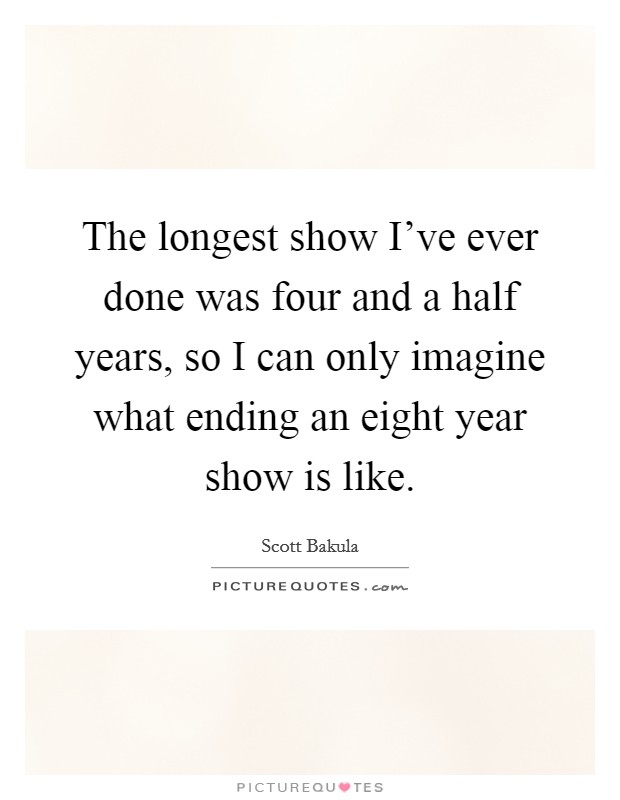 The longest show I've ever done was four and a half years, so I can only imagine what ending an eight year show is like Picture Quote #1