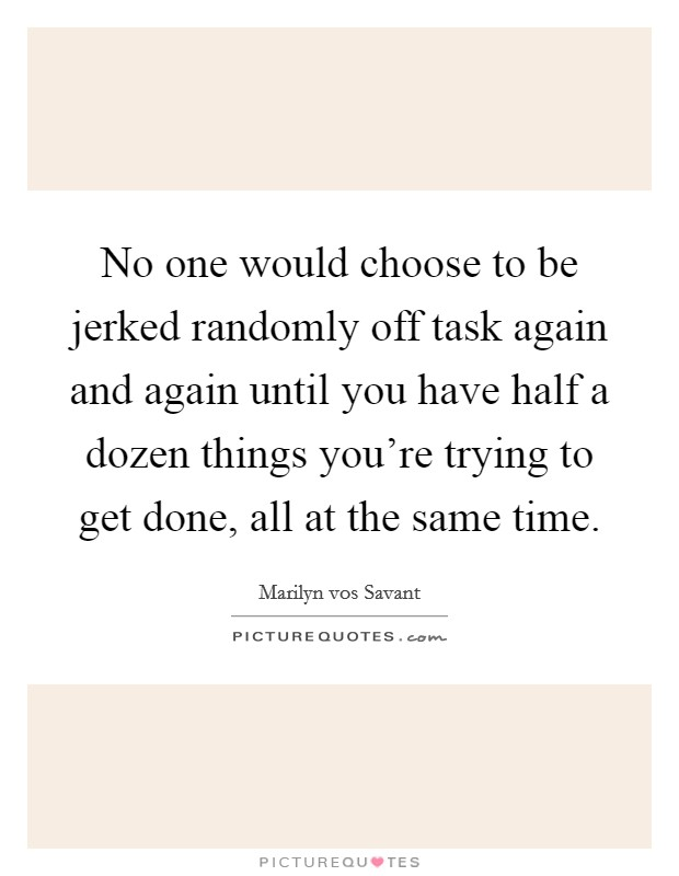 No one would choose to be jerked randomly off task again and again until you have half a dozen things you're trying to get done, all at the same time Picture Quote #1