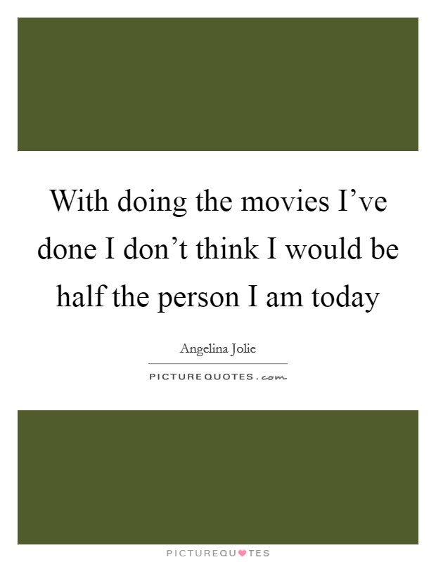 With doing the movies I've done I don't think I would be half the person I am today Picture Quote #1