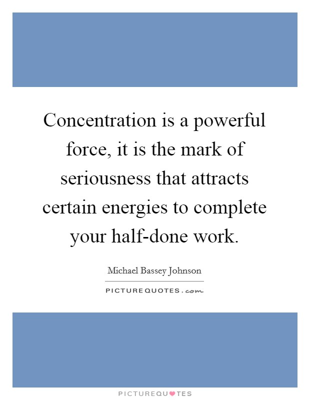 Concentration is a powerful force, it is the mark of seriousness that attracts certain energies to complete your half-done work Picture Quote #1